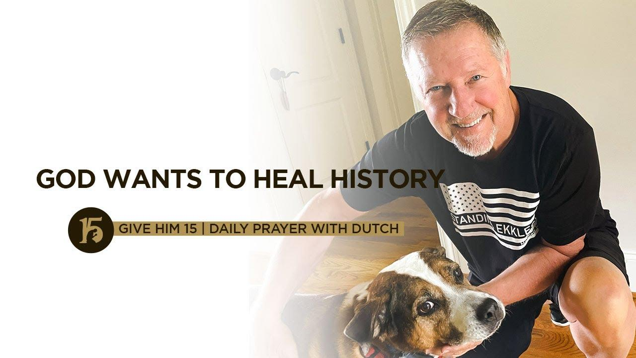 God Wants to Heal History | Give Him 15  Daily Prayer with Dutch | June 25